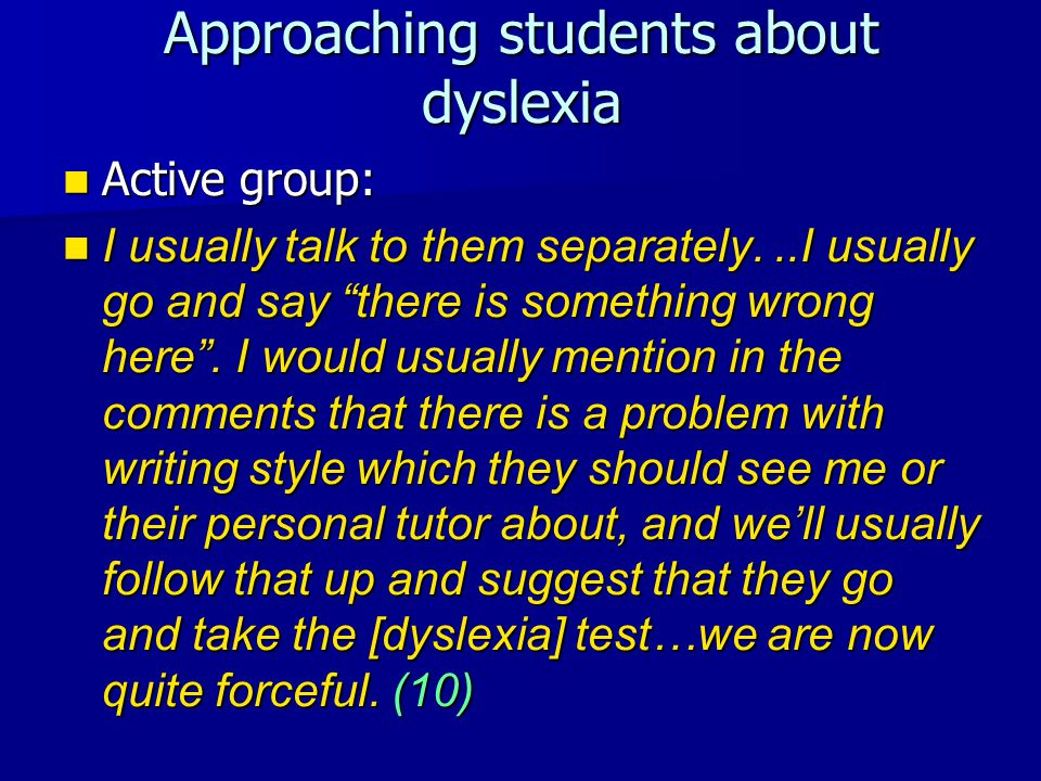 Approaching students about dyslexia Active group: Active group: I usually talk to them separately...I usually go and say there is something wrong here .