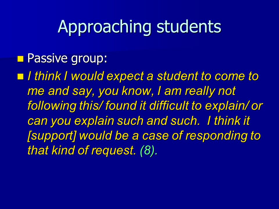 Approaching students Passive group: Passive group: I think I would expect a student to come to me and say, you know, I am really not following this/ found it difficult to explain/ or can you explain such and such.