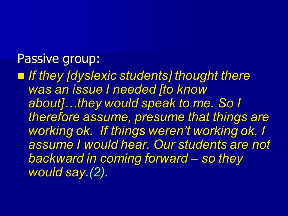 Passive group: If they [dyslexic students] thought there was an issue I needed [to know about]…they would speak to me.