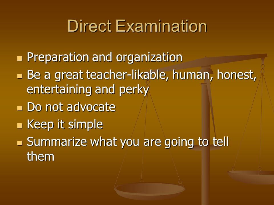 Direct Examination Preparation and organization Preparation and organization Be a great teacher-likable, human, honest, entertaining and perky Be a great teacher-likable, human, honest, entertaining and perky Do not advocate Do not advocate Keep it simple Keep it simple Summarize what you are going to tell them Summarize what you are going to tell them