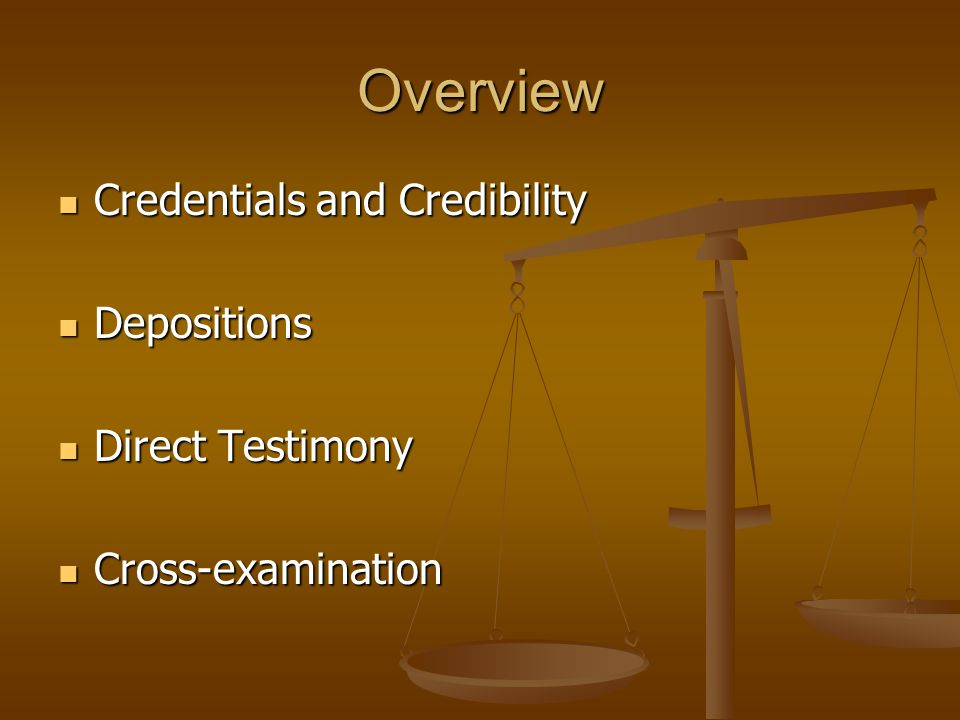 Overview Credentials and Credibility Credentials and Credibility Depositions Depositions Direct Testimony Direct Testimony Cross-examination Cross-examination