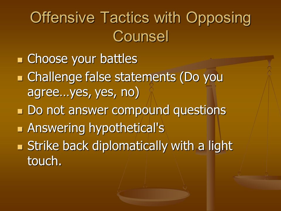 Offensive Tactics with Opposing Counsel Choose your battles Choose your battles Challenge false statements (Do you agree…yes, yes, no) Challenge false statements (Do you agree…yes, yes, no) Do not answer compound questions Do not answer compound questions Answering hypothetical s Answering hypothetical s Strike back diplomatically with a light touch.