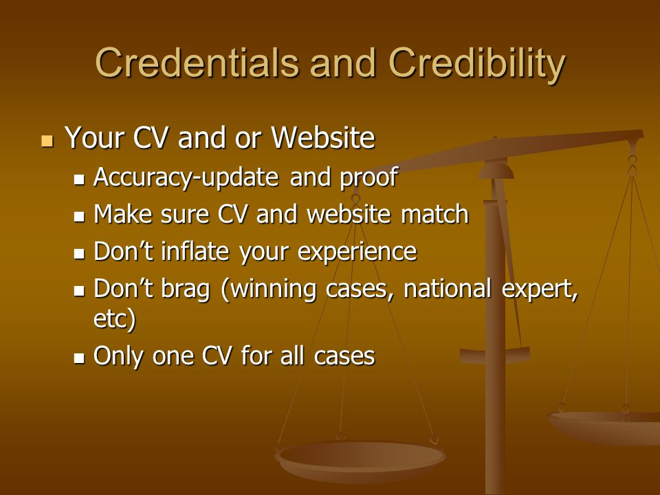 Credentials and Credibility Your CV and or Website Your CV and or Website Accuracy-update and proof Accuracy-update and proof Make sure CV and website match Make sure CV and website match Don't inflate your experience Don't inflate your experience Don't brag (winning cases, national expert, etc) Don't brag (winning cases, national expert, etc) Only one CV for all cases Only one CV for all cases