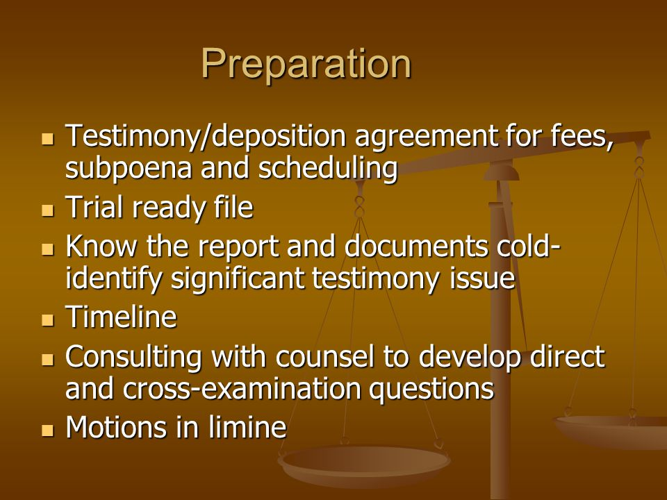 Preparation Testimony/deposition agreement for fees, subpoena and scheduling Testimony/deposition agreement for fees, subpoena and scheduling Trial ready file Trial ready file Know the report and documents cold- identify significant testimony issue Know the report and documents cold- identify significant testimony issue Timeline Timeline Consulting with counsel to develop direct and cross-examination questions Consulting with counsel to develop direct and cross-examination questions Motions in limine Motions in limine
