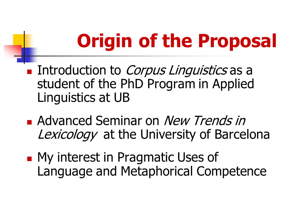 Origin of the Proposal Introduction to Corpus Linguistics as a student of the PhD Program in Applied Linguistics at UB Advanced Seminar on New Trends in Lexicology at the University of Barcelona My interest in Pragmatic Uses of Language and Metaphorical Competence