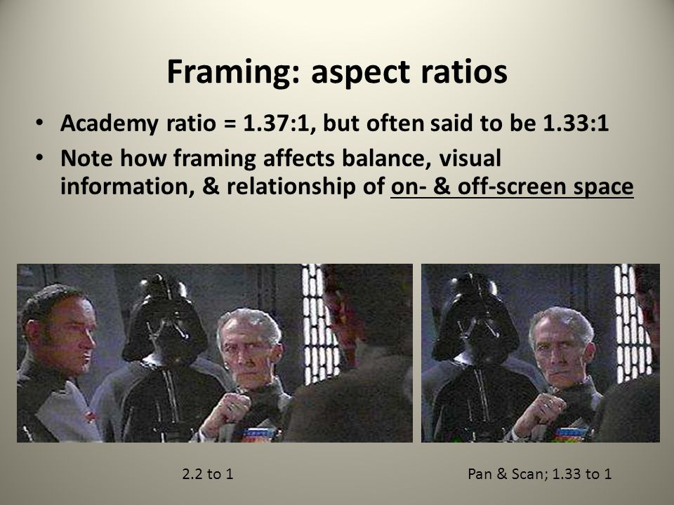 COMPOSITION OF THE FRAME: Aspect Ratios (ratio of width to height) Rules of the Game, Jean Renoir, 1939 1.33:1 (4 to 3) actually 1.37:1 Aliens, James