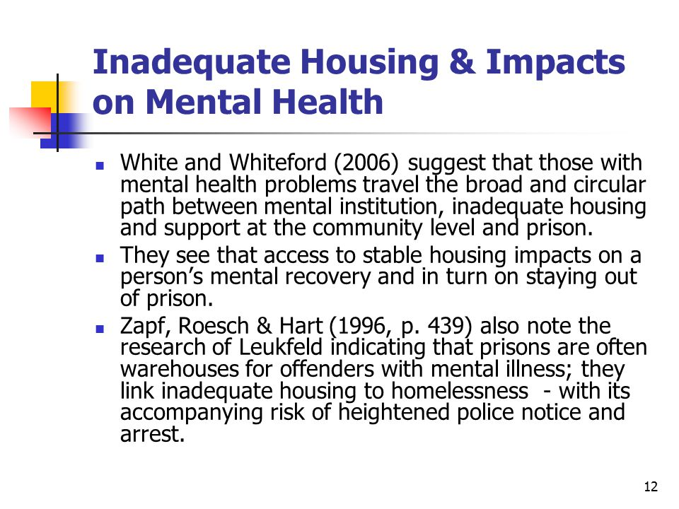 12 Inadequate Housing & Impacts on Mental Health White and Whiteford (2006) suggest that those with mental health problems travel the broad and circul