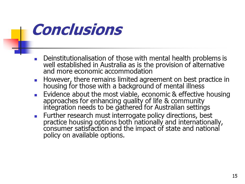15 Conclusions Deinstitutionalisation of those with mental health problems is well established in Australia as is the provision of alternative and mor