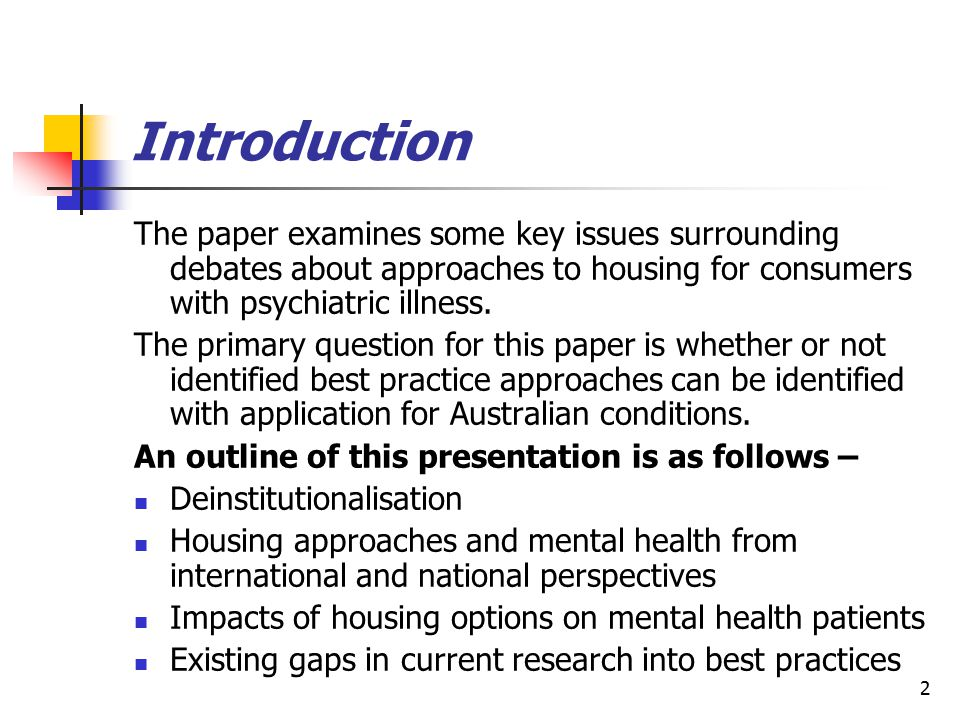 2 Introduction The paper examines some key issues surrounding debates about approaches to housing for consumers with psychiatric illness. The primary