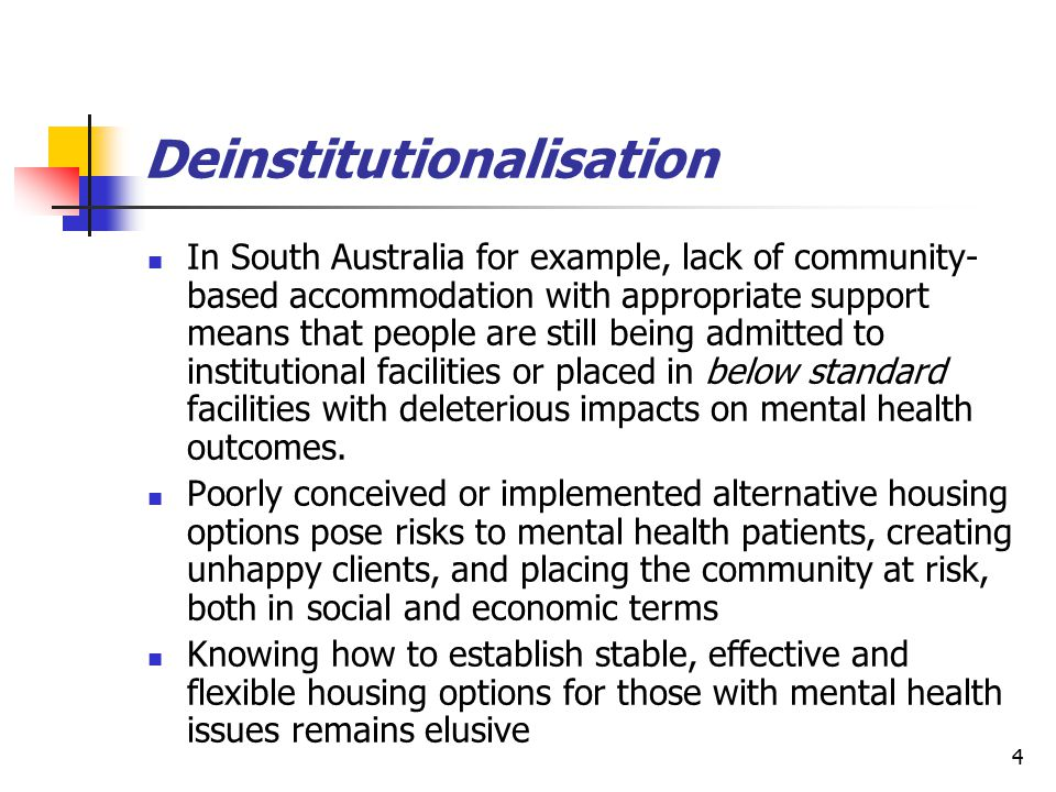4 Deinstitutionalisation In South Australia for example, lack of community- based accommodation with appropriate support means that people are still b