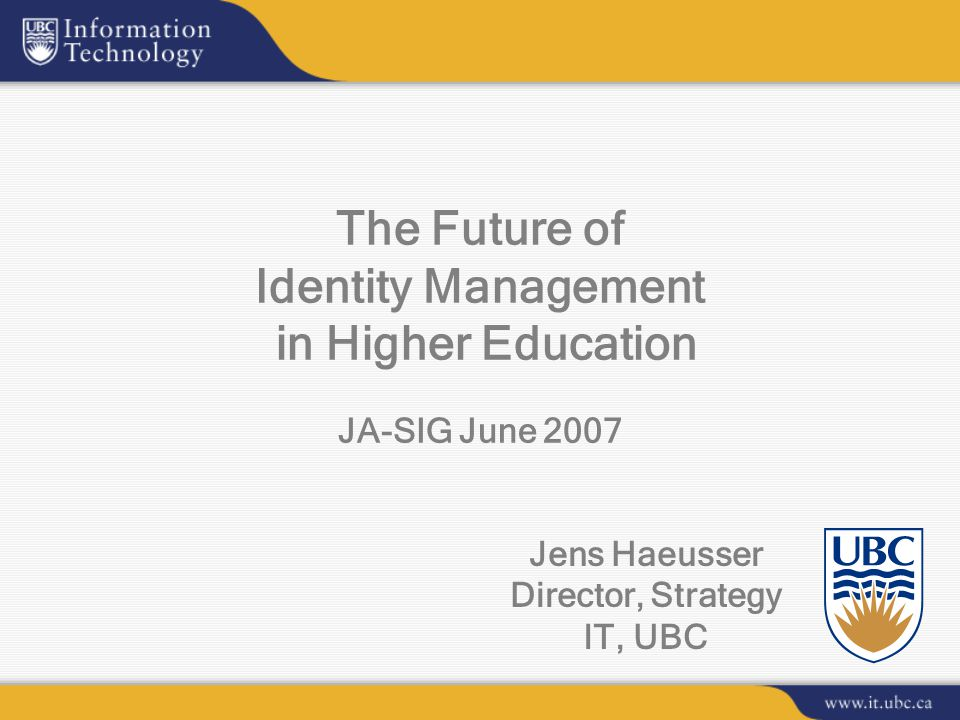 Jens Haeusser Director, Strategy IT, UBC The Future of Identity Management in Higher Education JA-SIG June 2007