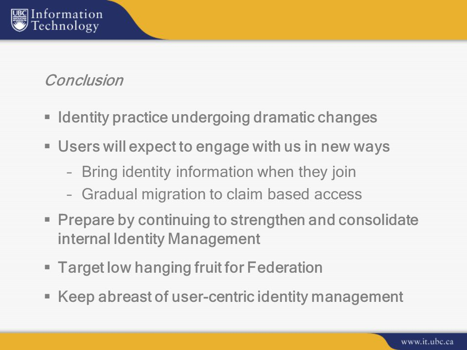 Conclusion  Identity practice undergoing dramatic changes  Users will expect to engage with us in new ways –Bring identity information when they join –Gradual migration to claim based access  Prepare by continuing to strengthen and consolidate internal Identity Management  Target low hanging fruit for Federation  Keep abreast of user-centric identity management