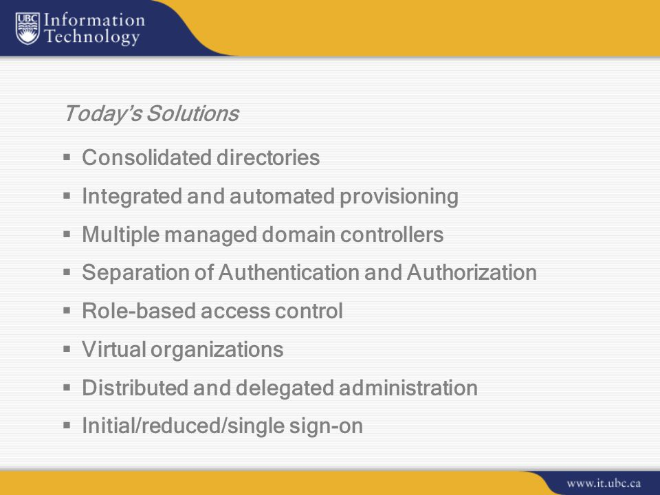 Today's Solutions  Consolidated directories  Integrated and automated provisioning  Multiple managed domain controllers  Separation of Authentication and Authorization  Role-based access control  Virtual organizations  Distributed and delegated administration  Initial/reduced/single sign-on