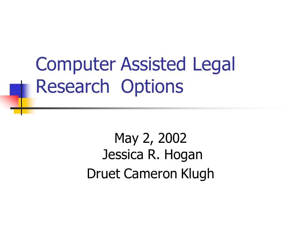 Computer Assisted Legal Research Options May 2, 2002 Jessica R. Hogan Druet Cameron Klugh