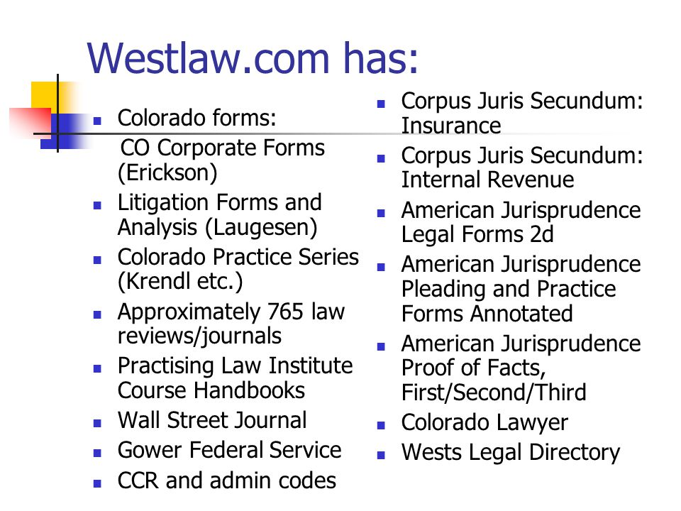 Westlaw.com has: Colorado forms: CO Corporate Forms (Erickson) Litigation Forms and Analysis (Laugesen) Colorado Practice Series (Krendl etc.) Approximately 765 law reviews/journals Practising Law Institute Course Handbooks Wall Street Journal Gower Federal Service CCR and admin codes Corpus Juris Secundum: Insurance Corpus Juris Secundum: Internal Revenue American Jurisprudence Legal Forms 2d American Jurisprudence Pleading and Practice Forms Annotated American Jurisprudence Proof of Facts, First/Second/Third Colorado Lawyer Wests Legal Directory