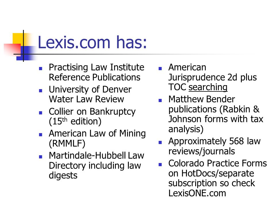 Lexis.com has: Practising Law Institute Reference Publications University of Denver Water Law Review Collier on Bankruptcy (15 th edition) American Law of Mining (RMMLF) Martindale-Hubbell Law Directory including law digests American Jurisprudence 2d plus TOC searching Matthew Bender publications (Rabkin & Johnson forms with tax analysis) Approximately 568 law reviews/journals Colorado Practice Forms on HotDocs/separate subscription so check LexisONE.com