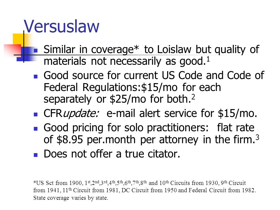 Versuslaw Similar in coverage* to Loislaw but quality of materials not necessarily as good.