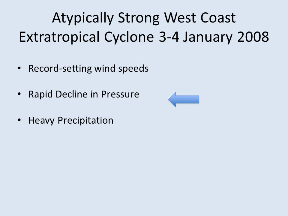 Atypically Strong West Coast Extratropical Cyclone 3-4 January 2008 Record-setting wind speeds Rapid Decline in Pressure Heavy Precipitation