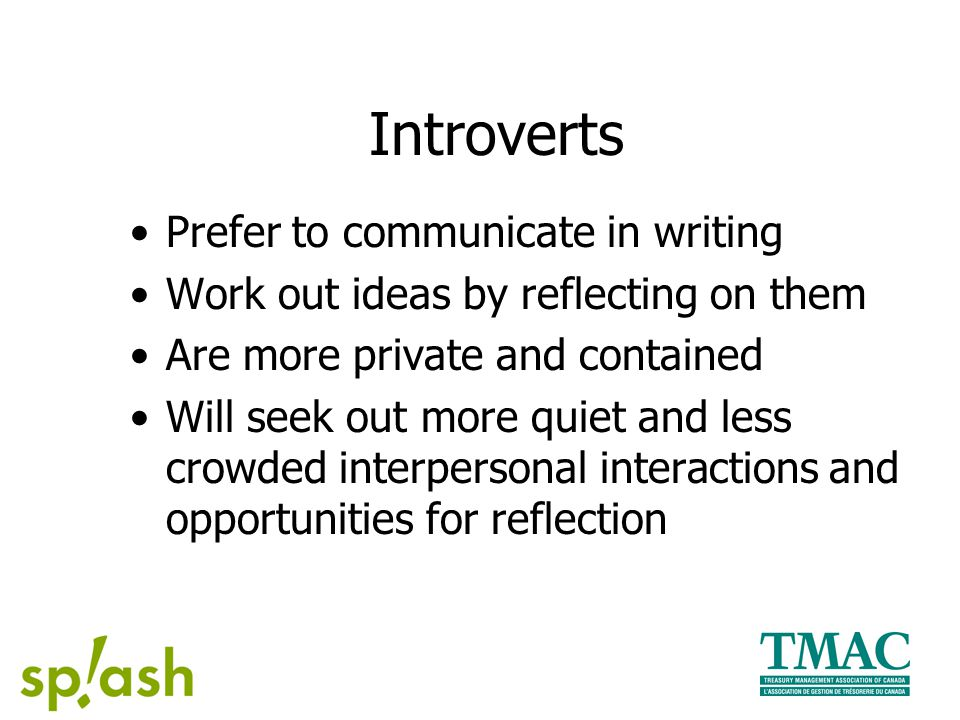 Introverts Prefer to communicate in writing Work out ideas by reflecting on them Are more private and contained Will seek out more quiet and less crowded interpersonal interactions and opportunities for reflection