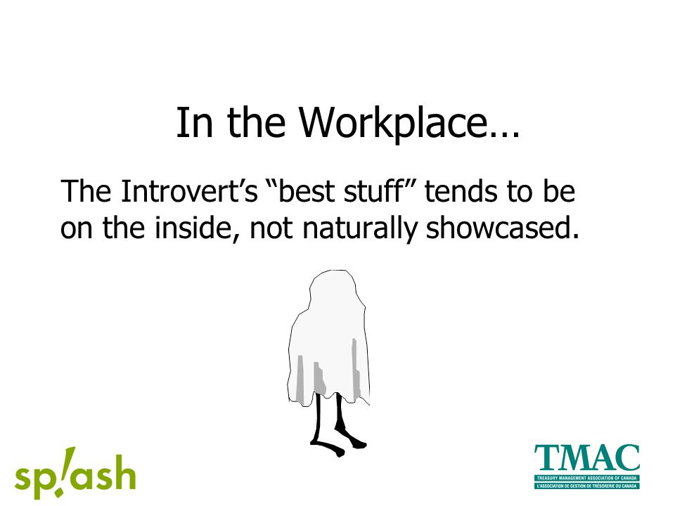 In the Workplace… The Introvert's best stuff tends to be on the inside, not naturally showcased.