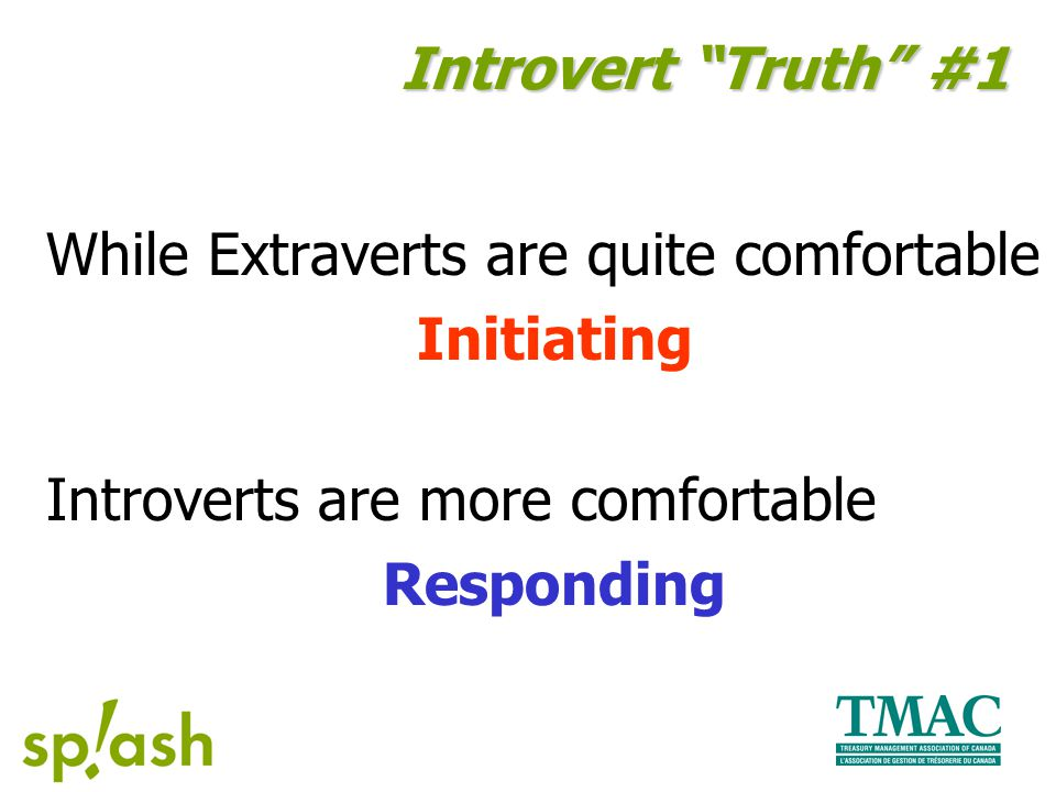 While Extraverts are quite comfortable Initiating Introverts are more comfortable Responding Introvert Truth #1