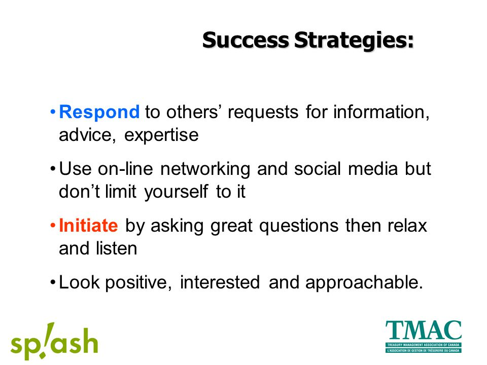 Success Strategies: Respond to others' requests for information, advice, expertise Use on-line networking and social media but don't limit yourself to it Initiate by asking great questions then relax and listen Look positive, interested and approachable.