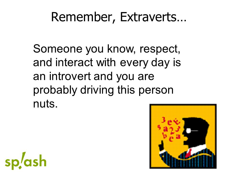 Remember, Extraverts… Someone you know, respect, and interact with every day is an introvert and you are probably driving this person nuts.