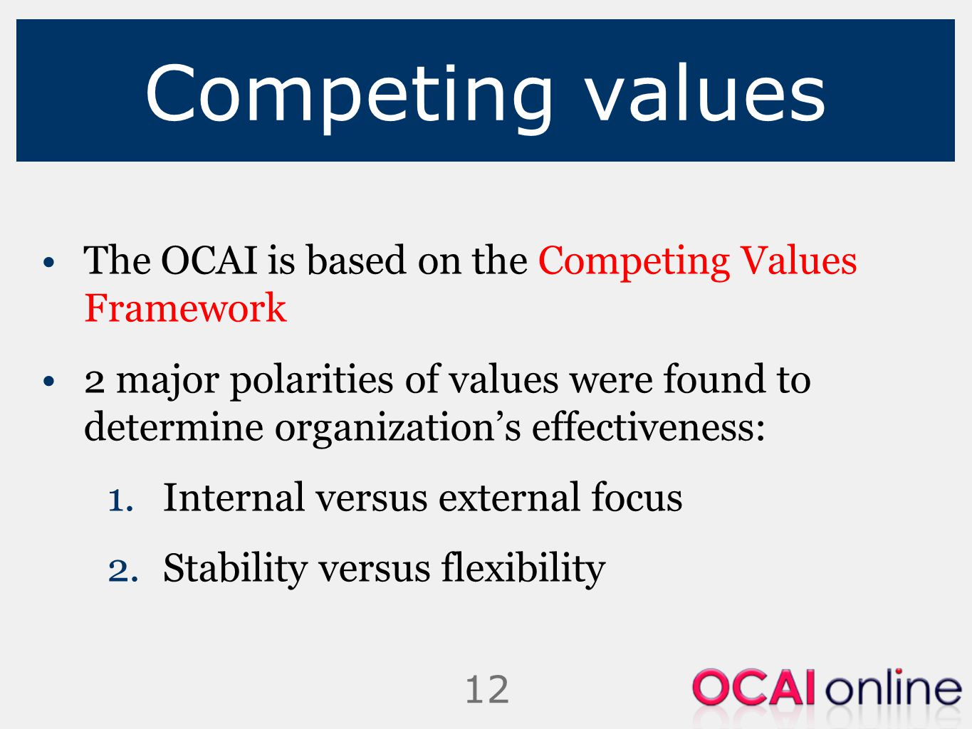 12 Competing values The OCAI is based on the Competing Values Framework 2 major polarities of values were found to determine organization's effectiven