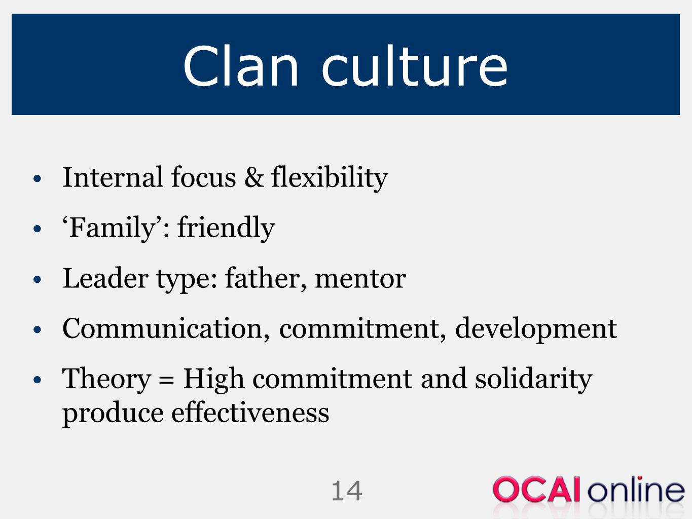 14 Clan culture Internal focus & flexibility 'Family': friendly Leader type: father, mentor Communication, commitment, development Theory = High commi