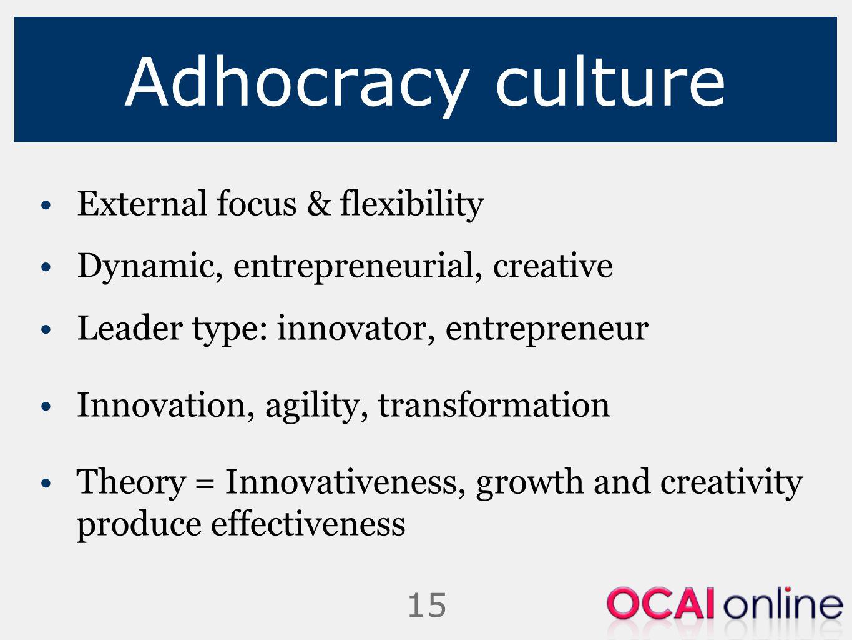 15 Adhocracy culture External focus & flexibility Dynamic, entrepreneurial, creative Leader type: innovator, entrepreneur Innovation, agility, transfo