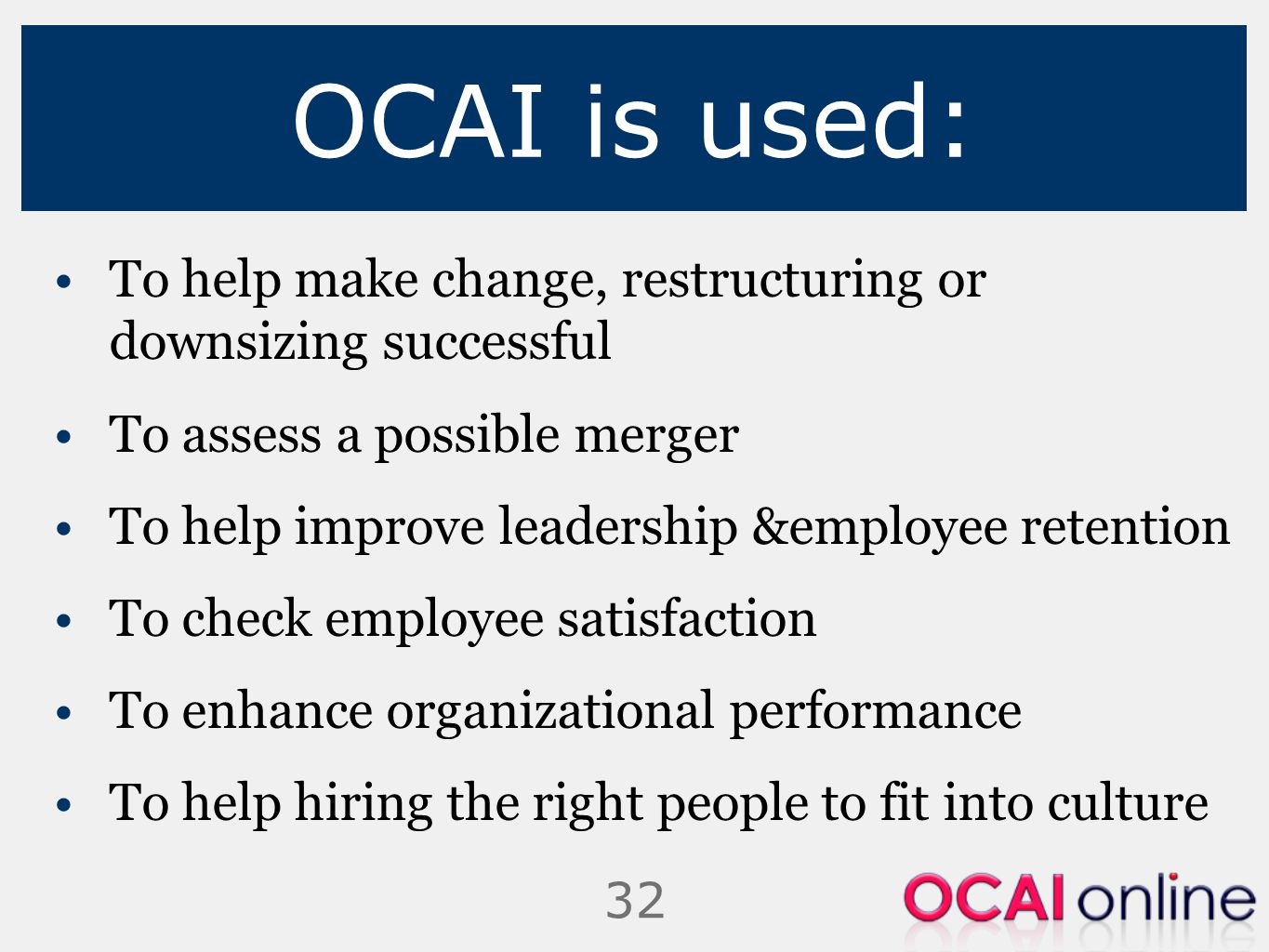 32 OCAI is used: To help make change, restructuring or downsizing successful To assess a possible merger To help improve leadership &employee retentio