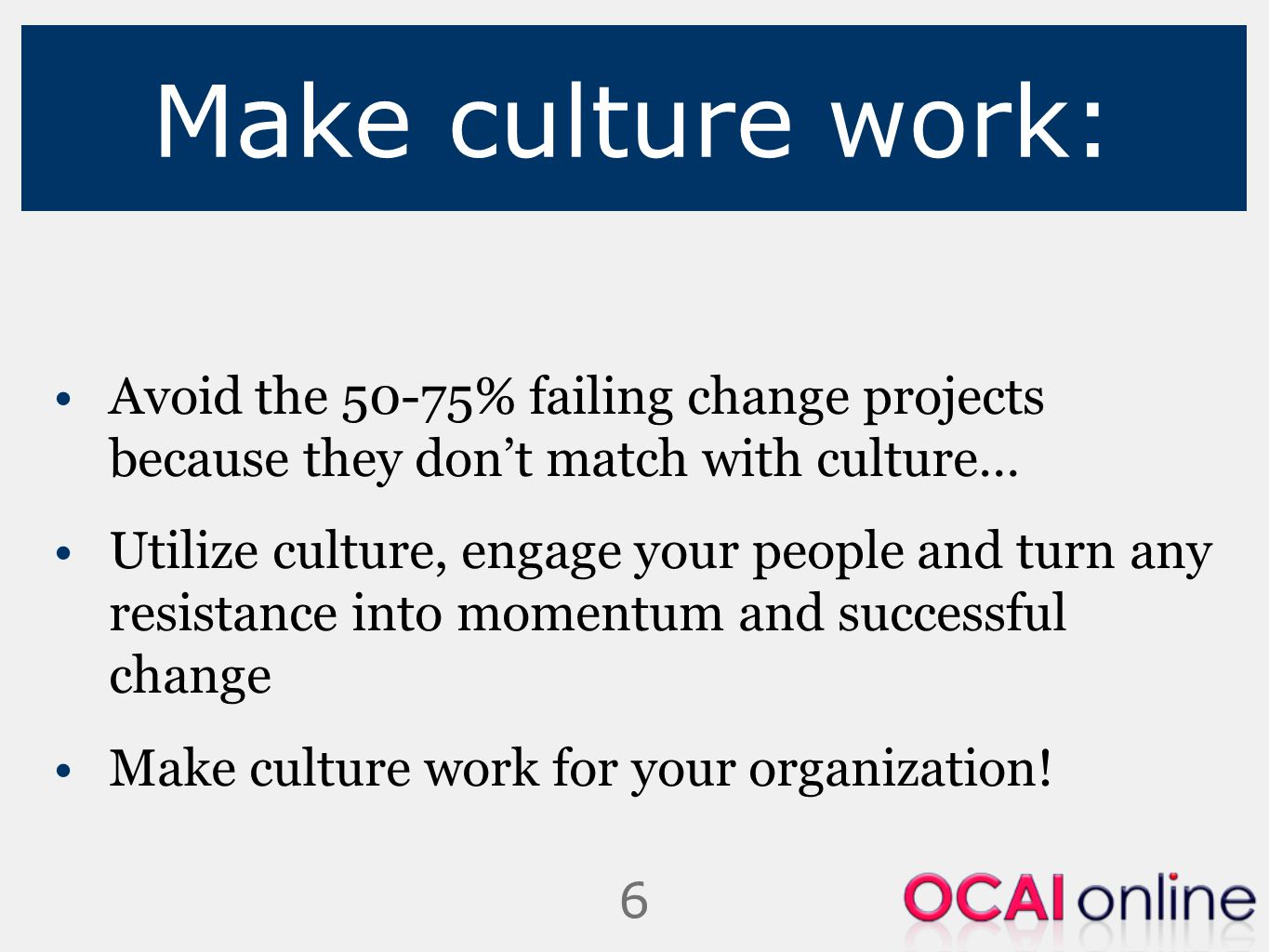 6 Make culture work: Avoid the 50-75% failing change projects because they don't match with culture… Utilize culture, engage your people and turn any