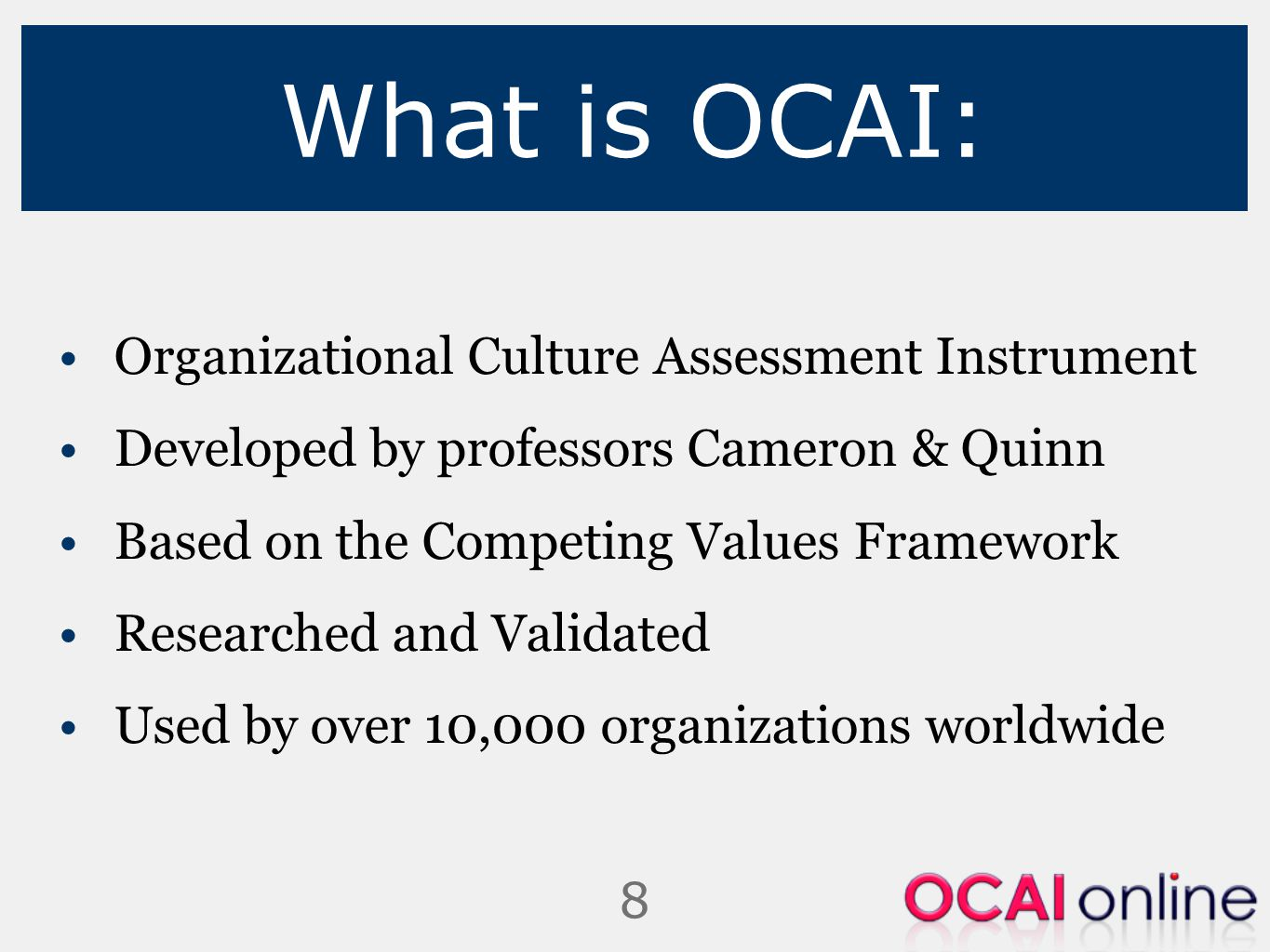 9 OCAI offers: Quick, identifiable diagnosis with a visual profile A quantitative starting point completed with qualitative information Consensus about current and preferred culture Momentum for change A clear format to change that you customize to your situation Basis for successful and sustainable change