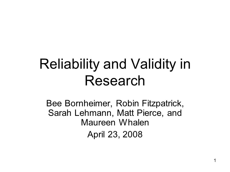 1 Reliability and Validity in Research Bee Bornheimer, Robin Fitzpatrick, Sarah Lehmann, Matt Pierce, and Maureen Whalen April 23, 2008