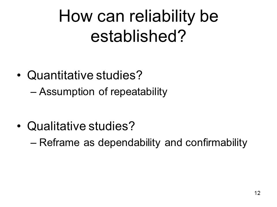 12 How can reliability be established? Quantitative studies? –Assumption of repeatability Qualitative studies? –Reframe as dependability and confirmab