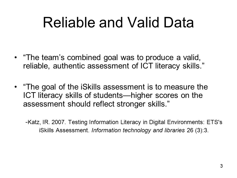 3 Reliable and Valid Data The team's combined goal was to produce a valid, reliable, authentic assessment of ICT literacy skills. The goal of the iSkills assessment is to measure the ICT literacy skills of students—higher scores on the assessment should reflect stronger skills. - Katz, IR.