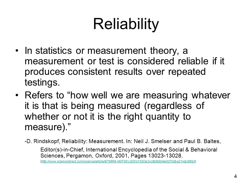 4 Reliability In statistics or measurement theory, a measurement or test is considered reliable if it produces consistent results over repeated testings.