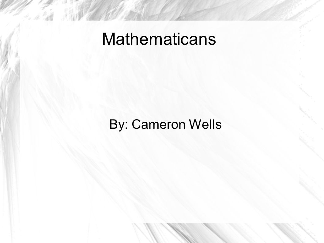 Mathematicans By: Cameron Wells