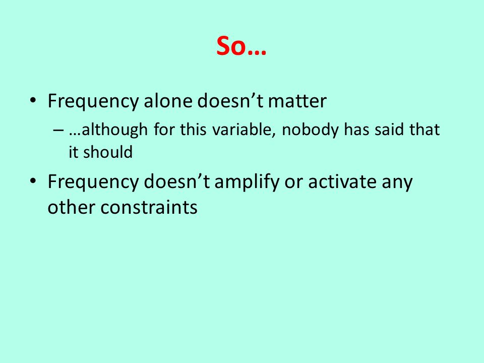 So… Frequency alone doesn't matter – …although for this variable, nobody has said that it should Frequency doesn't amplify or activate any other constraints