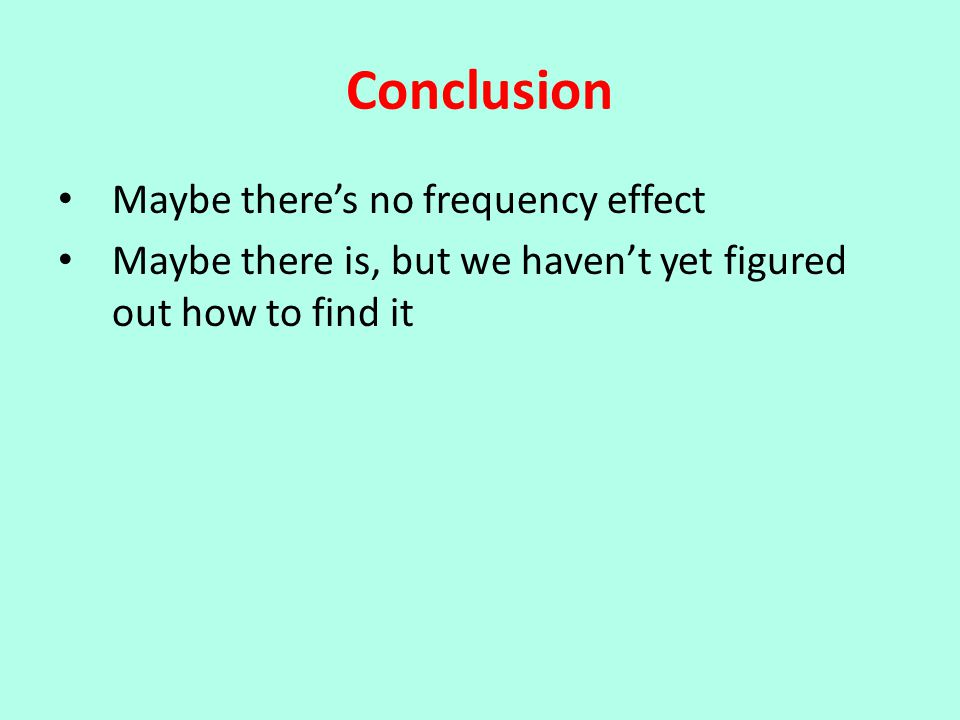 Conclusion Maybe there's no frequency effect Maybe there is, but we haven't yet figured out how to find it