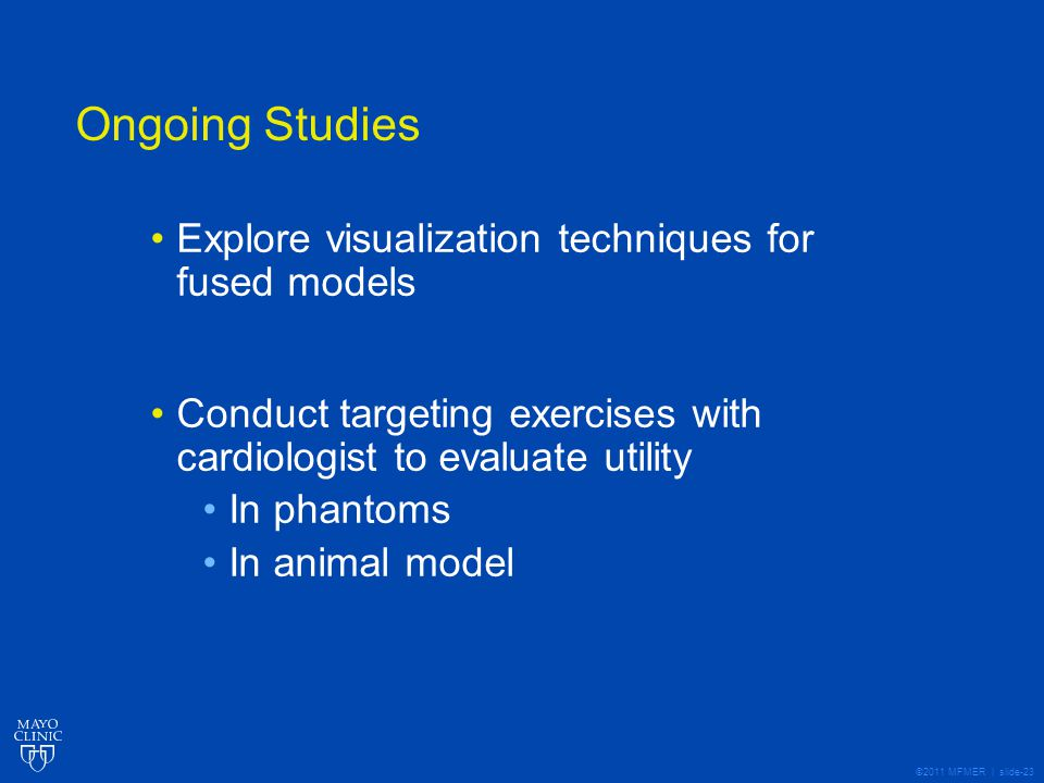 ©2011 MFMER | slide-23 Ongoing Studies Explore visualization techniques for fused models Conduct targeting exercises with cardiologist to evaluate utility In phantoms In animal model