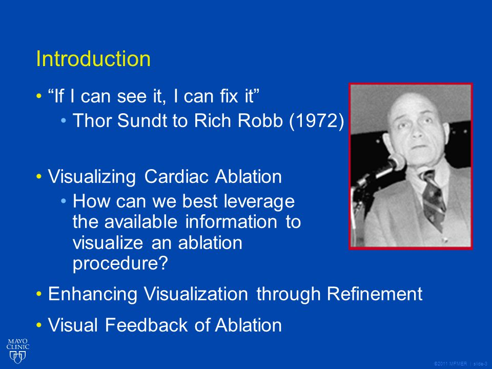 ©2011 MFMER | slide-3 Introduction If I can see it, I can fix it Thor Sundt to Rich Robb (1972) Visualizing Cardiac Ablation How can we best leverage the available information to visualize an ablation procedure.