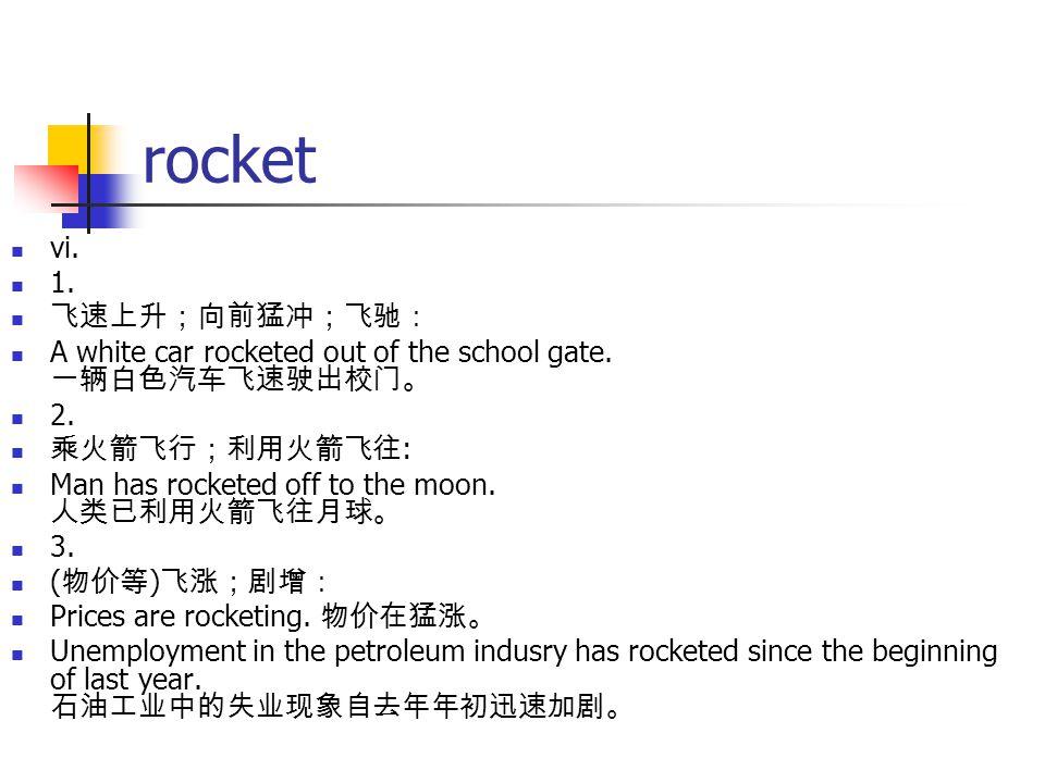 rocket vi. 1. 飞速上升;向前猛冲;飞驰: A white car rocketed out of the school gate. 一辆白色汽车飞速驶出校门。 2. 乘火箭飞行;利用火箭飞往 : Man has rocketed off to the moon. 人类已利用火箭飞往月球
