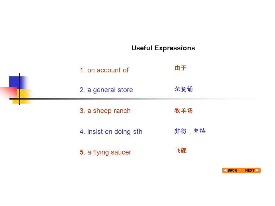 Useful expression 1 Useful Expressions 1. on account of 由于 2. a general store 杂货铺 3. a sheep ranch 牧羊场 4. insist on doing sth 非得,坚持 5. a flying saucer