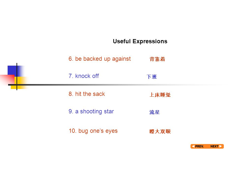 Useful expression 2 Useful Expressions 6. be backed up against 背靠着 7. knock off 下班 8. hit the sack 上床睡觉 9. a shooting star 流星 10. bug one's eyes 瞪大双眼