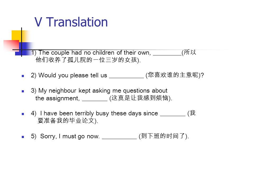 V Translation 1) The couple had no children of their own, _________( 所以 他们收养了孤儿院的一位三岁的女孩 ). 2) Would you please tell us ___________ ( 您喜欢谁的主意呢 )? 3) M
