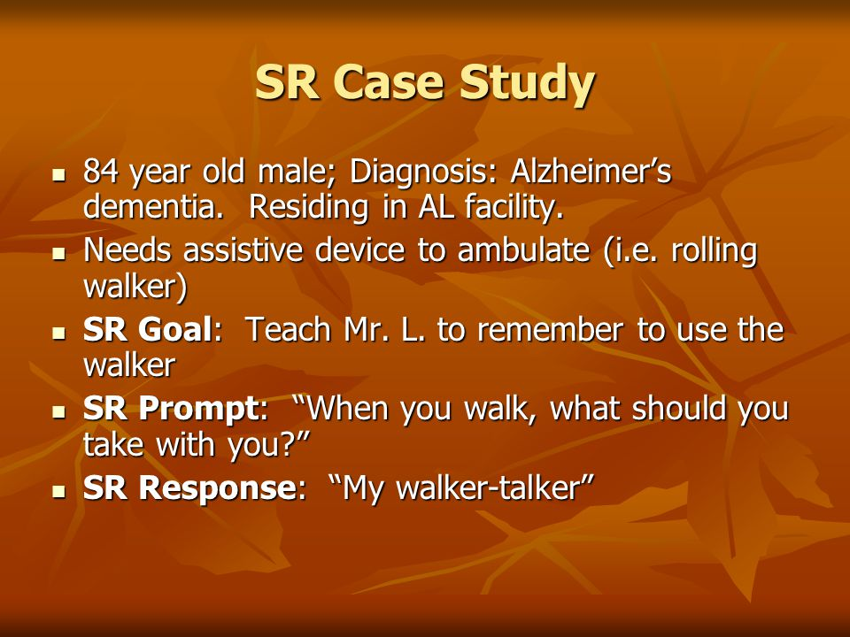 SR Case Study 84 year old male; Diagnosis: Alzheimer's dementia. Residing in AL facility. 84 year old male; Diagnosis: Alzheimer's dementia. Residing