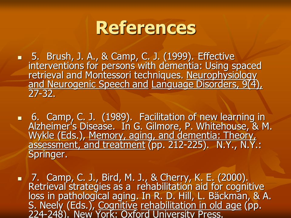 References 5.Brush, J. A., & Camp, C. J. (1999). Effective interventions for persons with dementia: Using spaced retrieval and Montessori techniques.