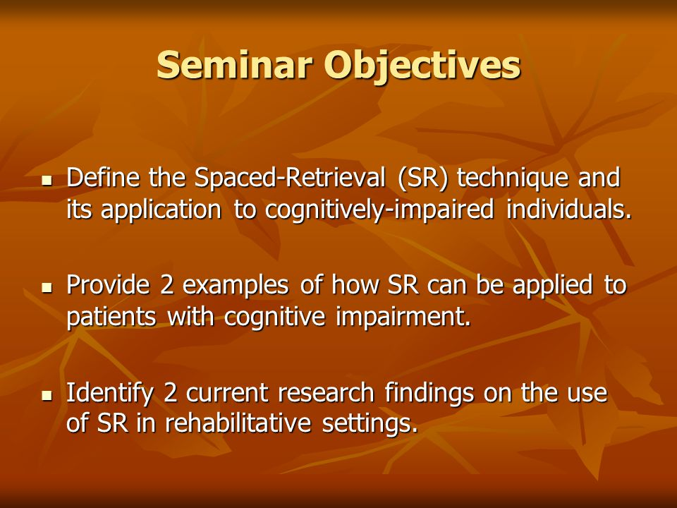 Seminar Objectives Define the Spaced-Retrieval (SR) technique and its application to cognitively-impaired individuals. Define the Spaced-Retrieval (SR