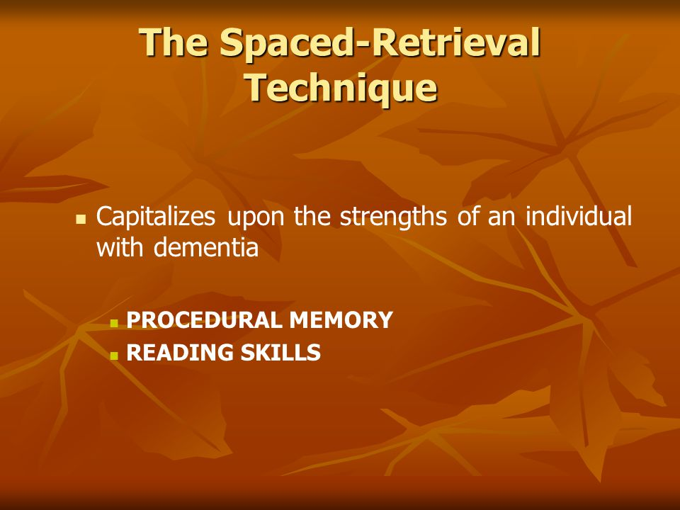 The Spaced-Retrieval Technique Capitalizes upon the strengths of an individual with dementia PROCEDURAL MEMORY READING SKILLS